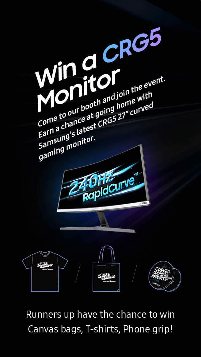 "Win a CRG5 Monitor, Come to our booth and join the event. Earn a chance at going home with Samsung's latest CRG5 27"" curved gaming monitor., ComRunners up have the chance to win Canvas bags, T-shirts, Phone grip!"
